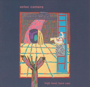 AZTEC CAMERA - HIGH LAND, HARD RAIN (1983)